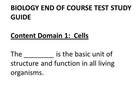 BIOLOGY END <strong>OF</strong> COURSE TEST STUDY GUIDE Content Domain 1: Cells The ________ is the basic unit <strong>of</strong> structure and function in all living organisms.