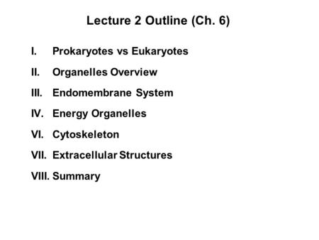 Lecture 2 Outline (Ch. 6) I.Prokaryotes vs Eukaryotes II.Organelles Overview III.Endomembrane System IV.Energy Organelles VI.Cytoskeleton VII.Extracellular.