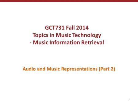 GCT731 Fall 2014 Topics in Music Technology - Music Information Retrieval Audio and Music Representations (Part 2) 1.