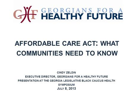 AFFORDABLE CARE ACT : WHAT COMMUNITIES NEED TO KNOW CINDY ZELDIN EXECUTIVE DIRECTOR, GEORGIANS FOR A HEALTHY FUTURE PRESENTATION AT THE GEORGIA LEGISLATIVE.