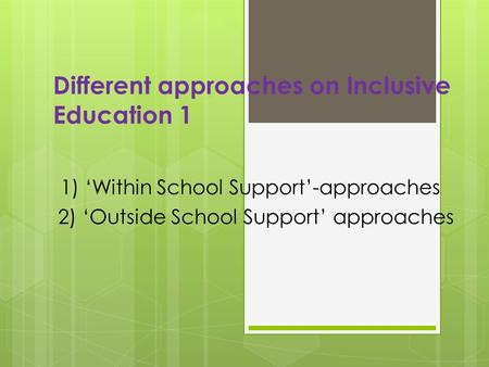 Different approaches on Inclusive Education 1 1) 'Within School Support'-approaches 2) 'Outside School Support' approaches.