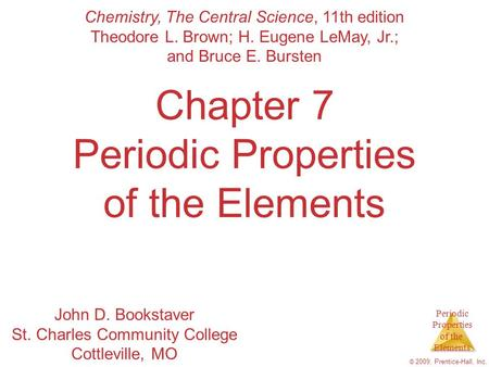 Periodic Properties of the Elements © 2009, Prentice-Hall, Inc. Chapter 7 Periodic Properties of the Elements Chemistry, The Central Science, 11th edition.