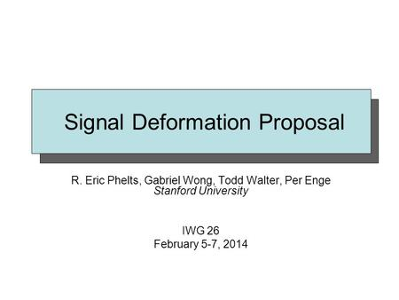 Signal Deformation Proposal R. Eric Phelts, Gabriel Wong, Todd Walter, Per Enge Stanford University IWG 26 February 5-7, 2014.