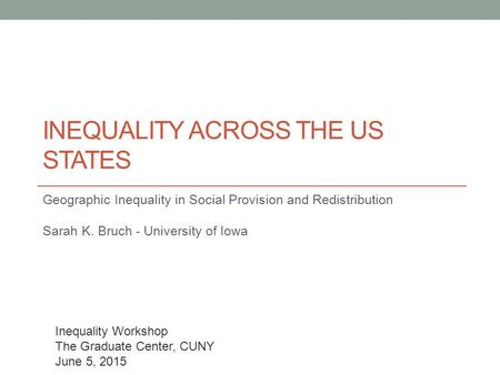 Geographic Inequality in Social Provision and Redistribution Sarah K. Bruch - University of Iowa INEQUALITY ACROSS THE US STATES Inequality Workshop The.