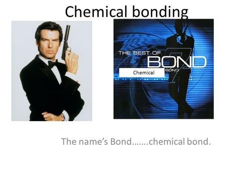 Chemical bonding The name's Bond…….chemical bond. Chemical.