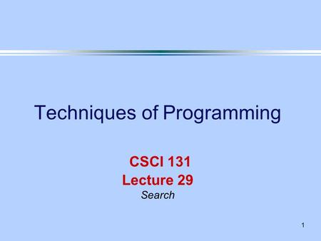 1 Techniques of Programming CSCI 131 Lecture 29 Search.