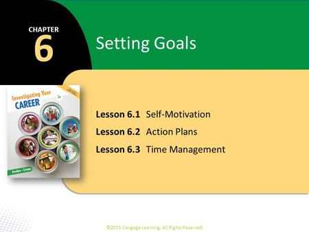Lesson 6.1 Self-Motivation Lesson 6.2 Action Plans Lesson 6.3 Time Management 6 CHAPTER Setting Goals ©2013 Cengage Learning. All Rights Reserved.