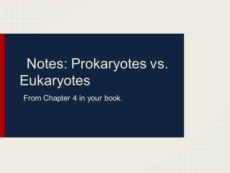 Notes: Prokaryotes vs. Eukaryotes From Chapter 4 in your book.