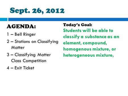 Sept. 26, 2012 AGENDA: 1 – Bell Ringer 2 – Stations on Classifying Matter 3 – Classifying Matter Class Competition 4 – Exit Ticket Today's Goal: Students.