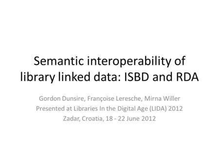 Semantic interoperability of library linked data: ISBD and RDA Gordon Dunsire, Françoise Leresche, Mirna Willer Presented at Libraries In the Digital Age.