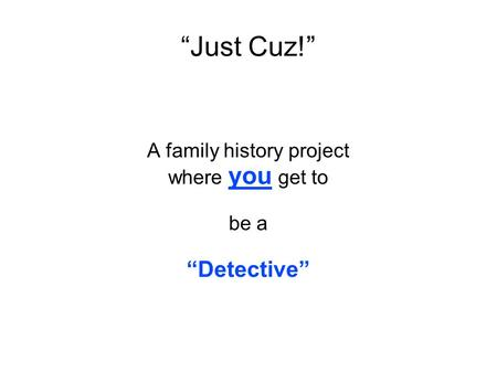 """Just Cuz!"" A family history project where you get to be a ""Detective"""