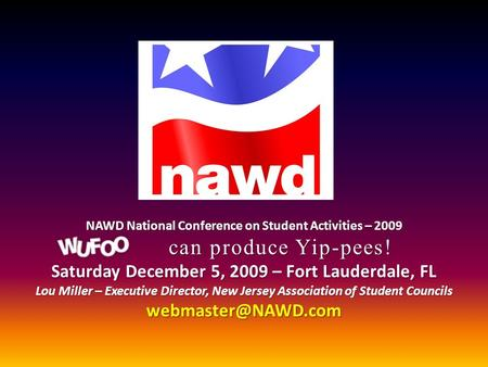 NAWD National Conference on Student Activities – 2009 can produce Yip-pees! Saturday December 5, 2009 – Fort Lauderdale, FL Lou Miller – Executive Director,