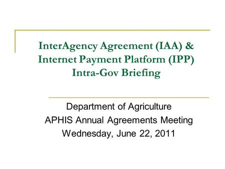 InterAgency Agreement (IAA) & Internet Payment Platform (IPP) Intra-Gov Briefing Department of Agriculture APHIS Annual Agreements Meeting Wednesday, June.