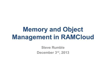 Memory and Object Management in RAMCloud Steve Rumble December 3 rd, 2013.