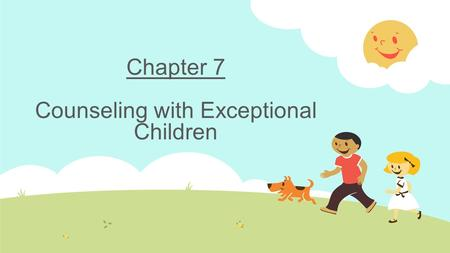 Chapter 7 Counseling with Exceptional Children. Making a Case for Counseling Exceptional Children  Include those children receiving special education.
