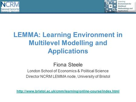 LEMMA: Learning Environment in Multilevel Modelling and Applications Fiona Steele London School of Economics & Political Science Director NCRM LEMMA node,