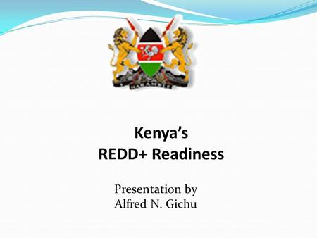 Presentation by Alfred N. Gichu Kenya's REDD+ Readiness.