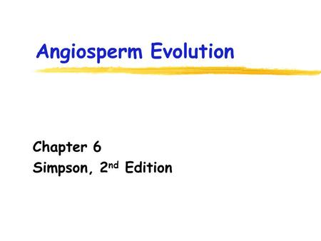 Angiosperm Evolution Chapter 6 Simpson, 2 nd Edition.