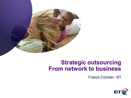 Strategic outsourcing From network to business Franck Cormier - BT.