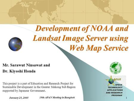 January 25, 2005 19th APAN Meeting in Bangkok 1 Development of NOAA and Landsat Image Server using Web Map Service Mr. Sarawut Ninsawat and Dr. Kiyoshi.