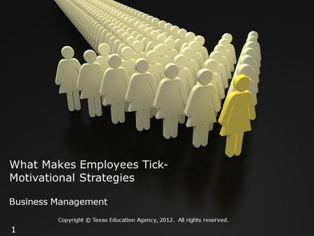 What Makes Employees Tick- Motivational Strategies Business Management Copyright © Texas Education Agency, 2012. All rights reserved. 1.