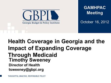 Health Coverage in Georgia and the Impact of Expanding Coverage Through Medicaid Timothy Sweeney Director of Health GAMHPAC Meeting October.