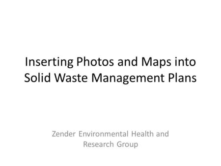 Inserting Photos and Maps into Solid Waste Management Plans Zender Environmental Health and Research Group.