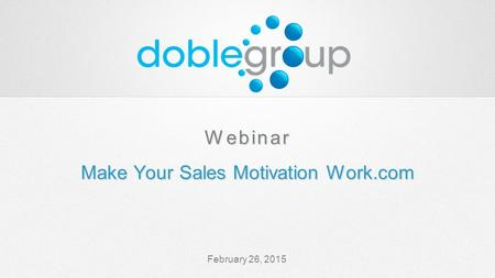 February 26, 2015 Webinar Make Your Sales Motivation Work.com Webinar Make Your Sales Motivation Work.com.