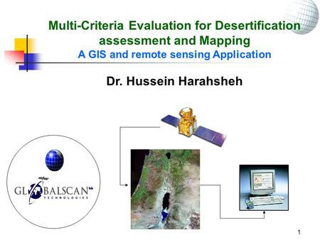 1 Multi-Criteria Evaluation for Desertification assessment and Mapping A GIS and remote sensing Application Dr. Hussein Harahsheh.