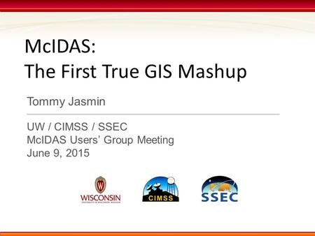 McIDAS: The First True GIS Mashup Tommy Jasmin UW / CIMSS / SSEC McIDAS Users' Group Meeting June 9, 2015.