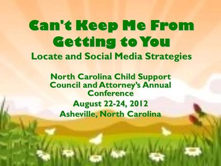Can't Keep Me From Getting to You Locate and Social Media Strategies North Carolina Child Support Council and Attorney's Annual Conference August 22-24,