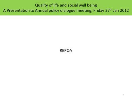 Quality of life and social well being A Presentation to Annual policy dialogue meeting, Friday 27 th Jan 2012 REPOA 1.