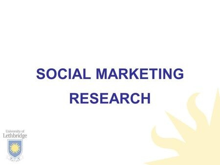 SOCIAL MARKETING RESEARCH. OUTLINE When to do research Types of research –Formative –Process –Post-tests How to choose.