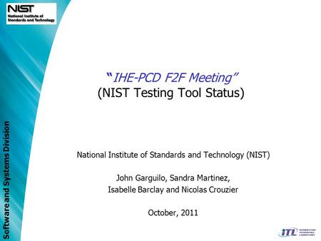 "Software and Systems Division ""IHE-PCD F2F Meeting"" (NIST Testing Tool Status) National Institute of Standards and Technology (NIST) John Garguilo, Sandra."