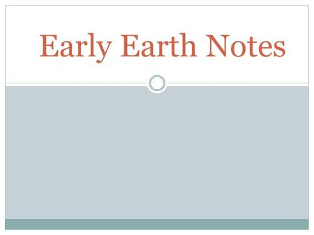 Early Earth Notes. The earth was formed 4.6 billion years ago! So what was it like?
