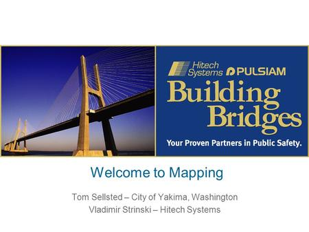 Welcome to Mapping Tom Sellsted – City of Yakima, Washington Vladimir Strinski – Hitech Systems.
