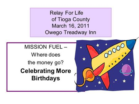 Relay For Life of Tioga County March 16, 2011 Owego Treadway Inn MISSION FUEL – Where does the money go? Celebrating More Birthdays.