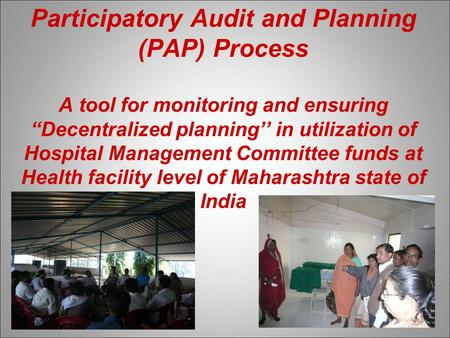 "Participatory Audit and Planning (PAP) Process A tool for monitoring and ensuring ""Decentralized planning'' in utilization of Hospital Management Committee."