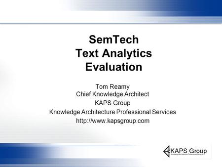 SemTech Text Analytics Evaluation Tom Reamy Chief Knowledge Architect KAPS Group Knowledge Architecture Professional Services