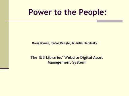 Power to the People: The IUB Libraries' Website Digital Asset Management System Doug Ryner, Tadas Paegle, & Julie Hardesty.