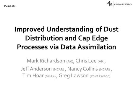 Improved Understanding of Dust Distribution and Cap Edge Processes via Data Assimilation Mark Richardson (AR), Chris Lee (AR), Jeff Anderson (NCAR), Nancy.