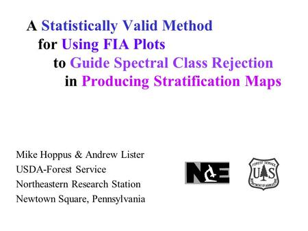 A Statistically Valid Method for Using FIA Plots to Guide Spectral Class Rejection in Producing Stratification Maps Mike Hoppus & Andrew Lister USDA-Forest.