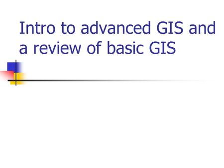Intro to advanced GIS and a review of basic GIS