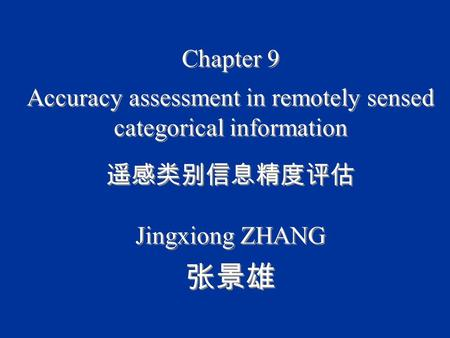 Chapter 9 Accuracy assessment in remotely sensed categorical information 遥感类别信息精度评估 Jingxiong ZHANG 张景雄 Chapter 9 Accuracy assessment in remotely sensed.