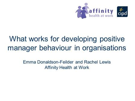 What works for developing positive manager behaviour in organisations Emma Donaldson-Feilder and Rachel Lewis Affinity Health at Work.