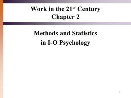 1 Work in the 21 st Century Chapter 2 Methods and Statistics in I-O Psychology.