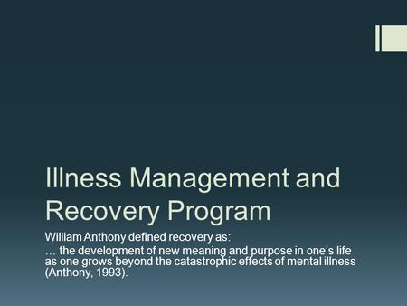 Illness Management and Recovery Program William Anthony defined recovery as: … the development of new meaning and purpose in one's life as one grows beyond.