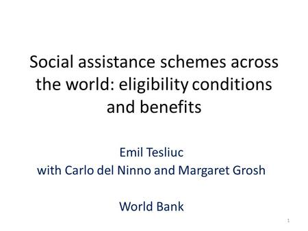 Social assistance schemes across the world: eligibility conditions and benefits Emil Tesliuc with Carlo del Ninno and Margaret Grosh World Bank 1.