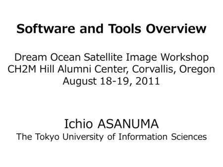 Software and Tools Overview Dream Ocean Satellite Image Workshop CH2M Hill Alumni Center, Corvallis, Oregon August 18-19, 2011 Ichio ASANUMA The Tokyo.