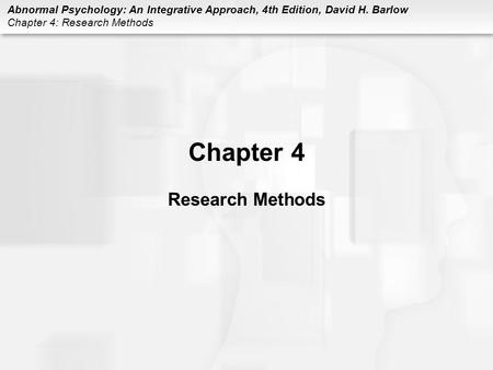 Abnormal Psychology: An Integrative Approach, 4th Edition, David H. Barlow Chapter 4: Research Methods Chapter 4 Research Methods.